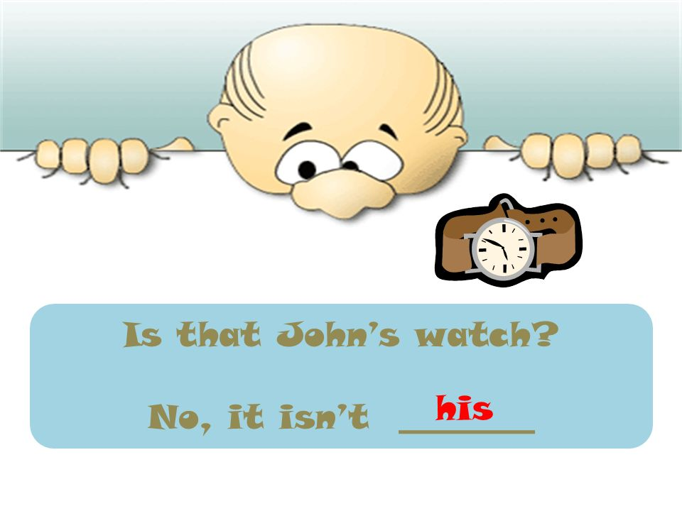 Is that John's watch No, it isn't ________ his