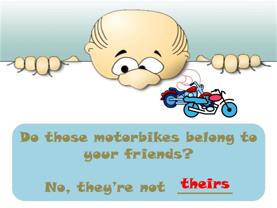Do those motorbikes belong to your friends