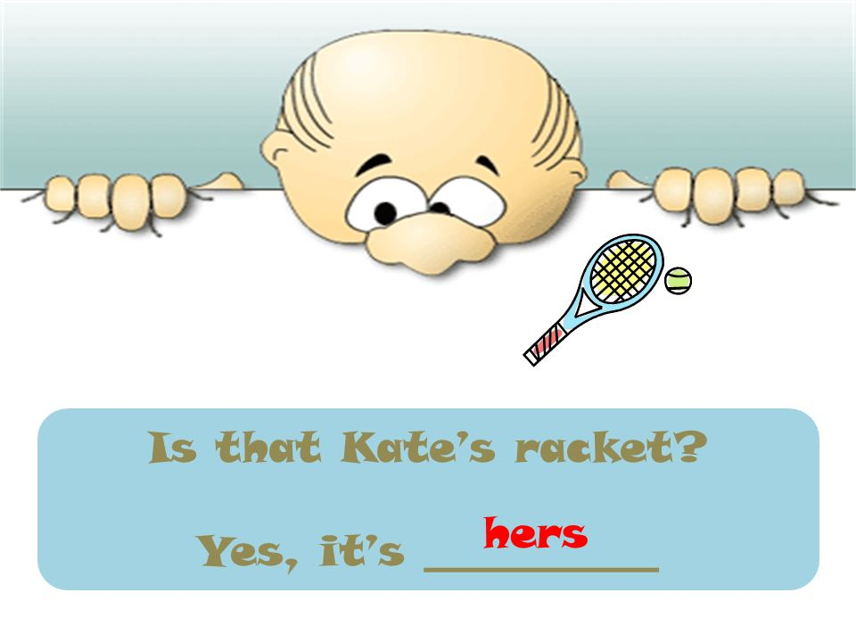 Is that Kate's racket Yes, it's ___________ hers