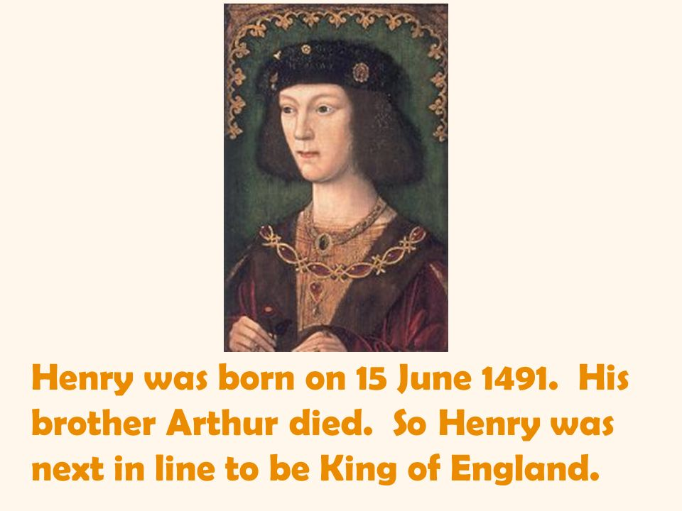 Henry was born on 15 June 1491. His brother Arthur died