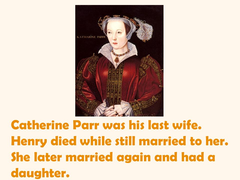 Catherine Parr was his last wife. Henry died while still married to her.