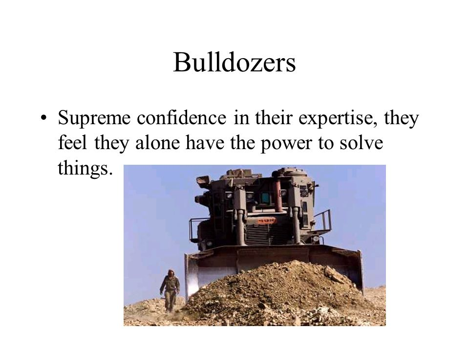 Bulldozers Supreme confidence in their expertise, they feel they alone have the power to solve things.