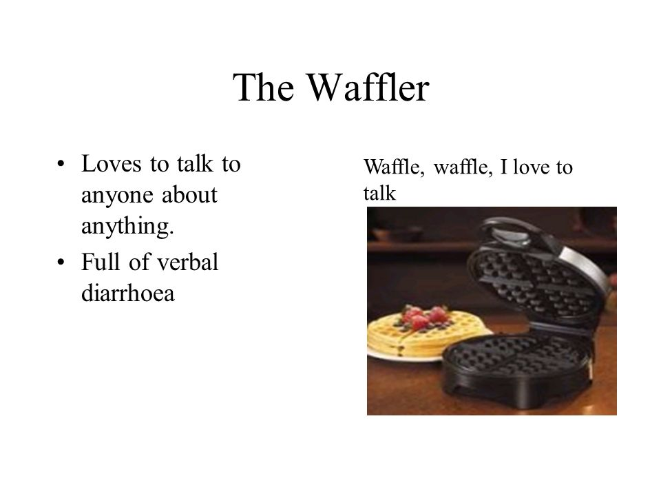 The Waffler Loves to talk to anyone about anything.