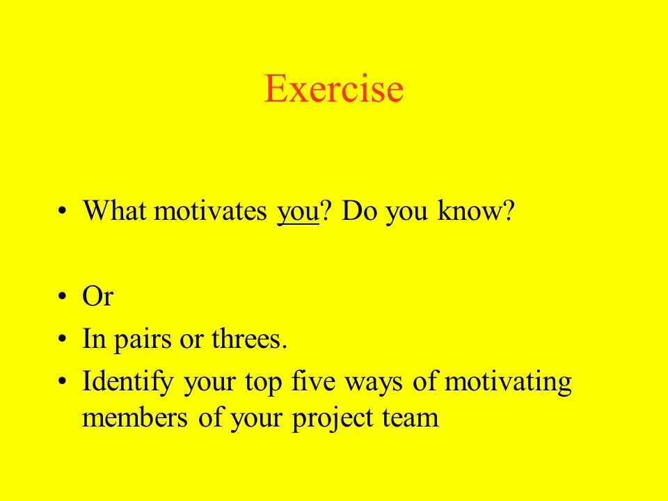 Exercise What motivates you Do you know Or In pairs or threes.