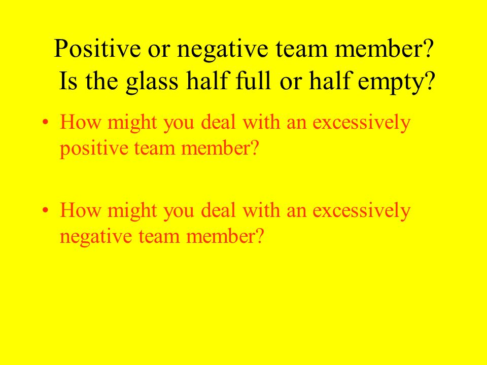 Positive or negative team member Is the glass half full or half empty