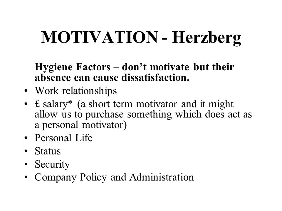 MOTIVATION - Herzberg Hygiene Factors – don't motivate but their absence can cause dissatisfaction.