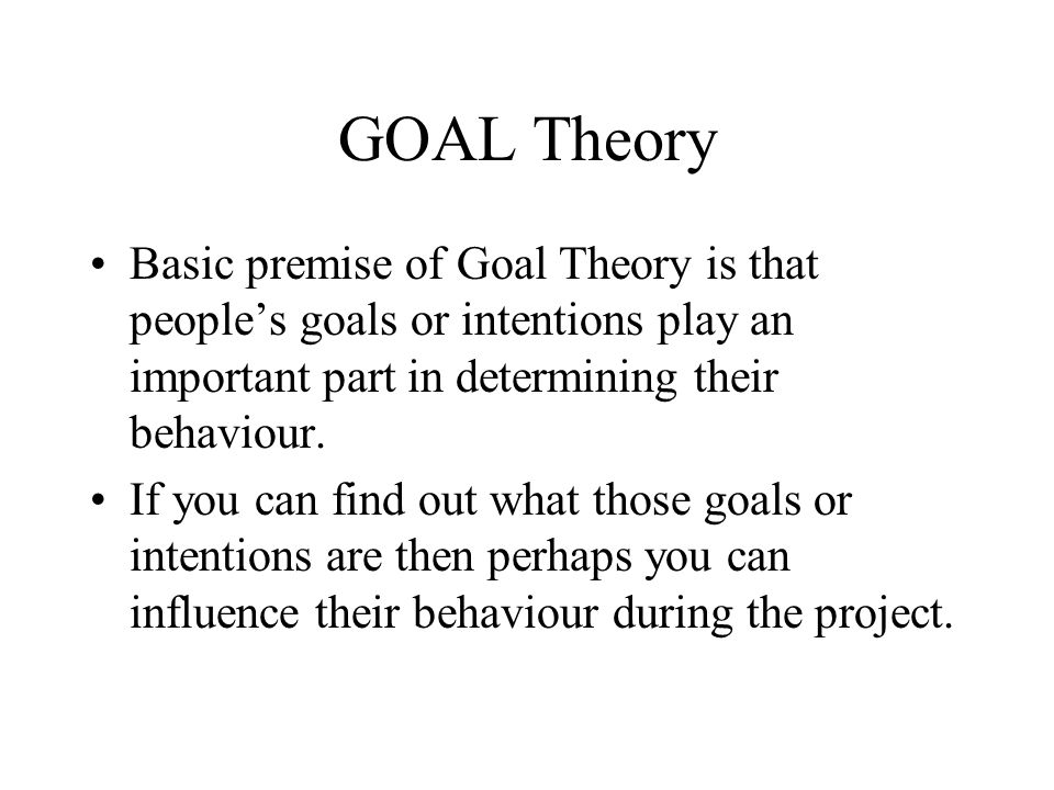 GOAL Theory Basic premise of Goal Theory is that people's goals or intentions play an important part in determining their behaviour.