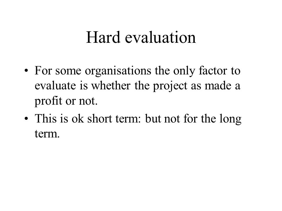 Hard evaluation For some organisations the only factor to evaluate is whether the project as made a profit or not.