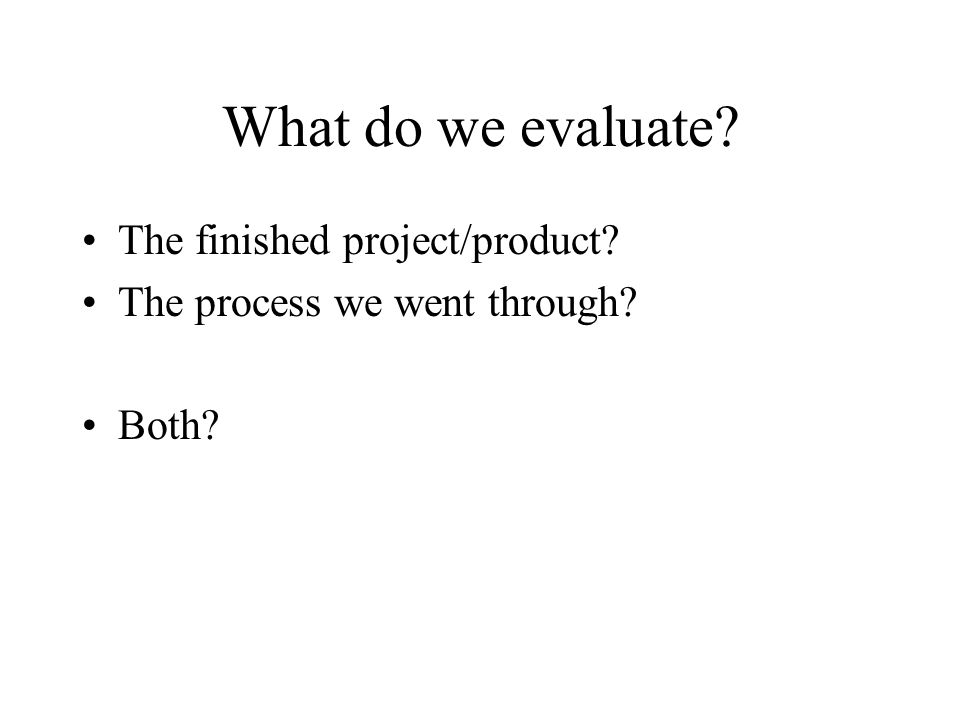 What do we evaluate The finished project/product