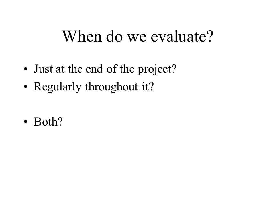 When do we evaluate Just at the end of the project