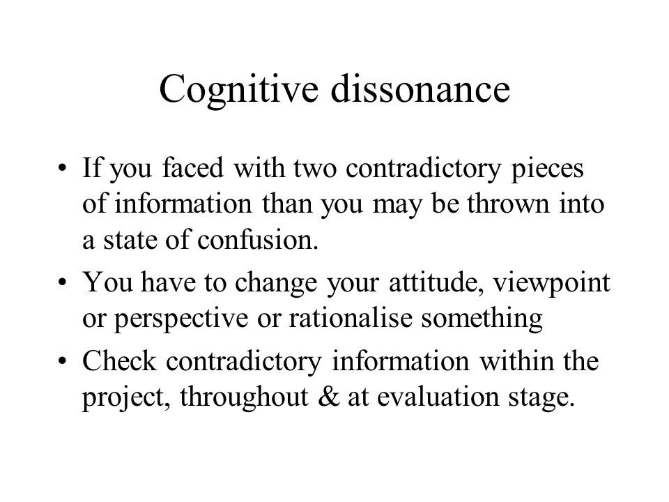 Cognitive dissonance If you faced with two contradictory pieces of information than you may be thrown into a state of confusion.