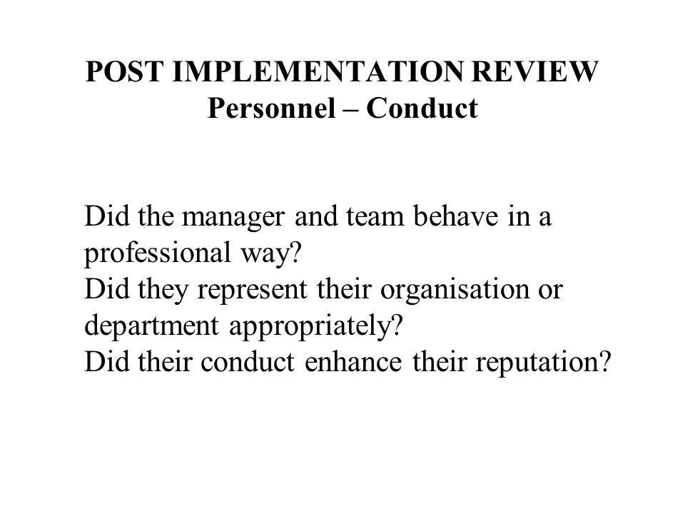 POST IMPLEMENTATION REVIEW Personnel – Conduct