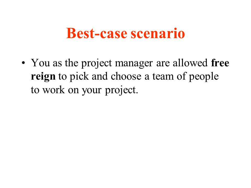 Best-case scenario You as the project manager are allowed free reign to pick and choose a team of people to work on your project.