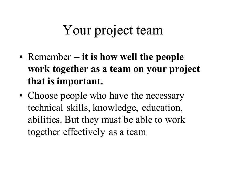 Your project team Remember – it is how well the people work together as a team on your project that is important.