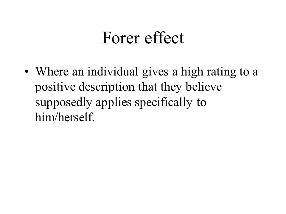 Forer effect Where an individual gives a high rating to a positive description that they believe supposedly applies specifically to him/herself.