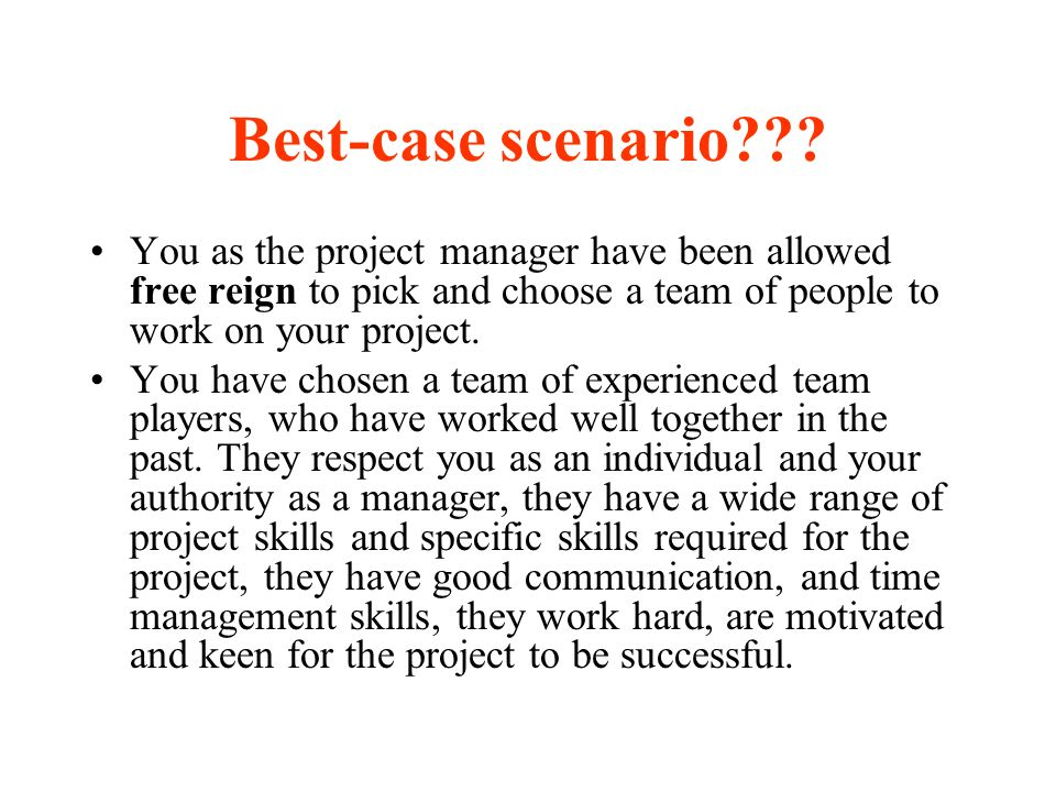 Best-case scenario You as the project manager have been allowed free reign to pick and choose a team of people to work on your project.