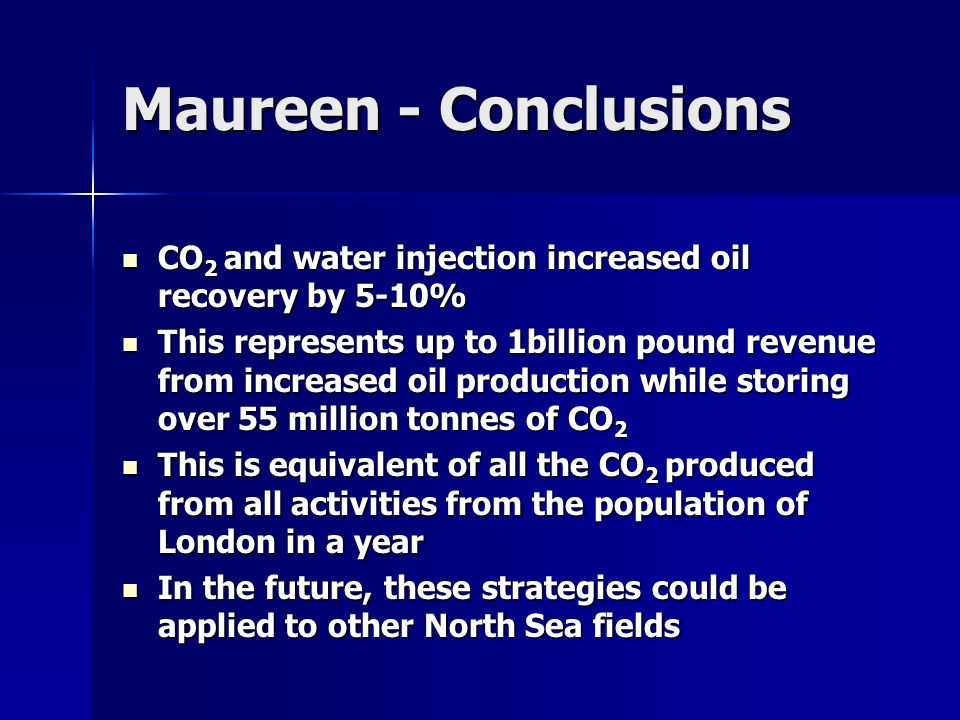 Maureen - Conclusions CO2 and water injection increased oil recovery by 5-10%