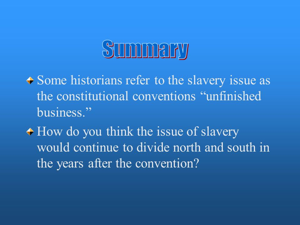 Summary Some historians refer to the slavery issue as the constitutional conventions unfinished business.