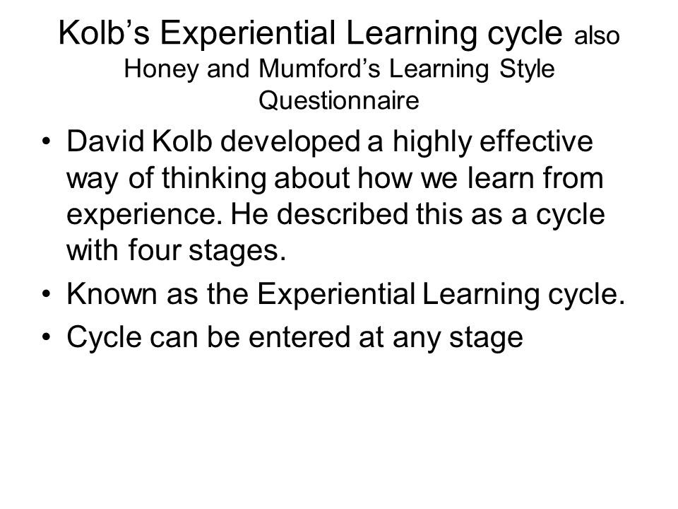 Kolb's Experiential Learning cycle also Honey and Mumford's Learning Style Questionnaire