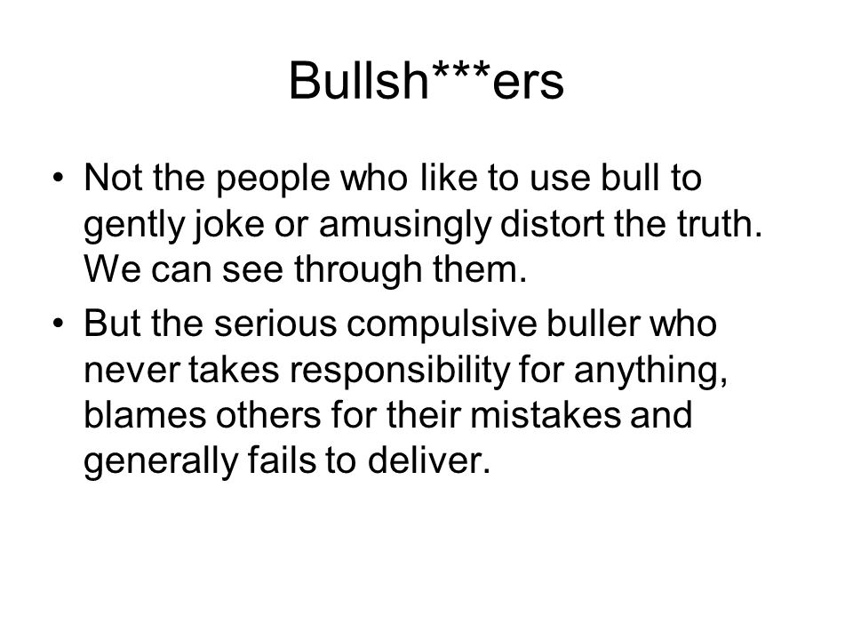 Bullsh***ers Not the people who like to use bull to gently joke or amusingly distort the truth. We can see through them.