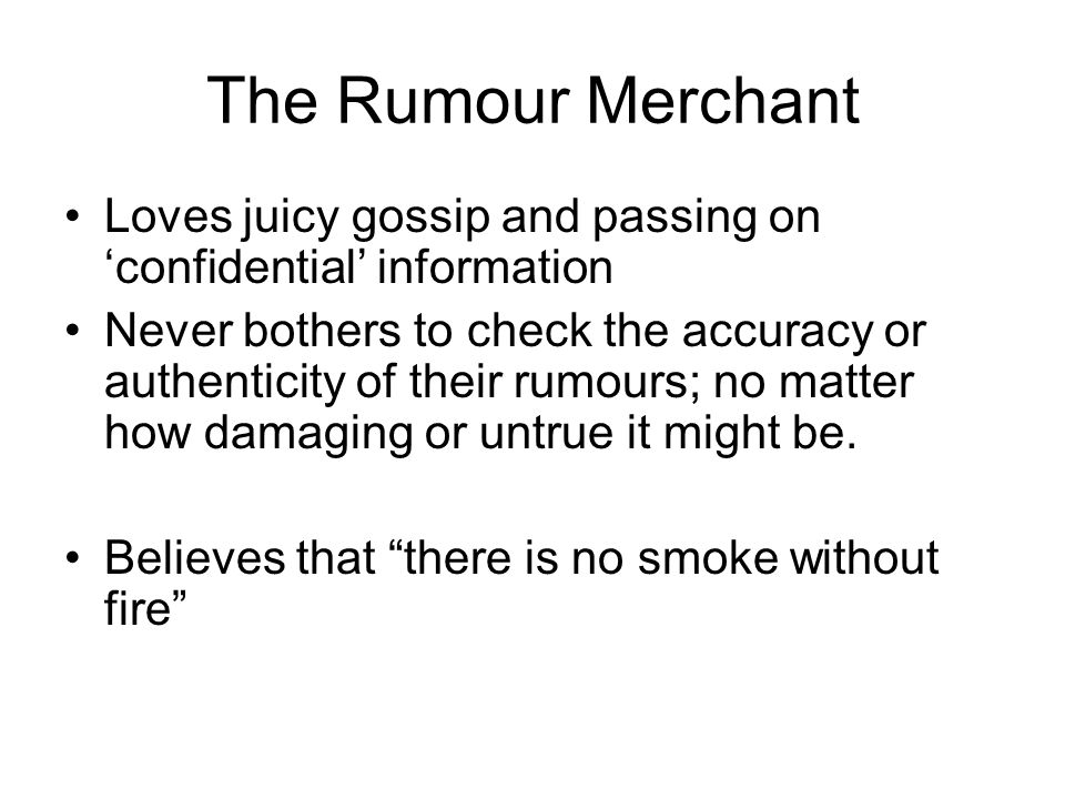 The Rumour Merchant Loves juicy gossip and passing on 'confidential' information.