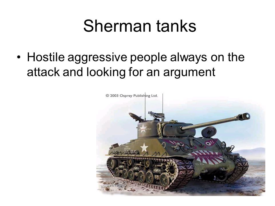 Sherman tanks Hostile aggressive people always on the attack and looking for an argument
