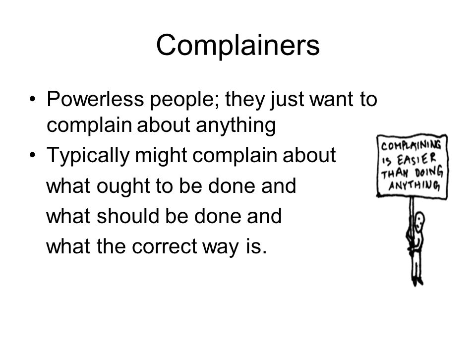 Complainers Powerless people; they just want to complain about anything. Typically might complain about.