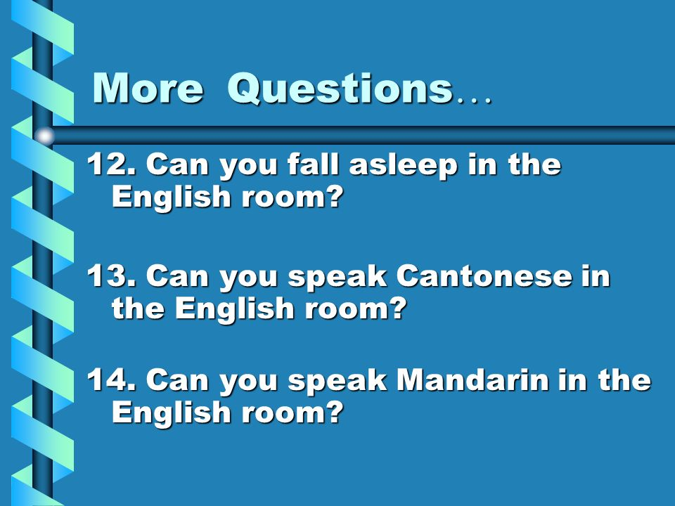 More Questions… 12. Can you fall asleep in the English room