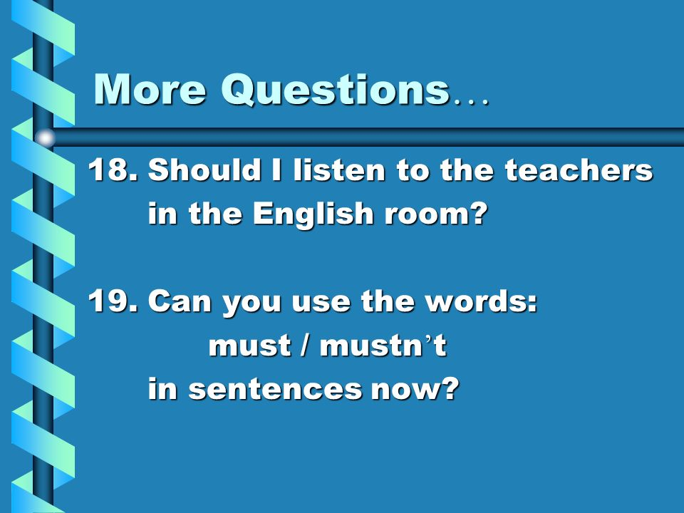 More Questions… 18. Should I listen to the teachers