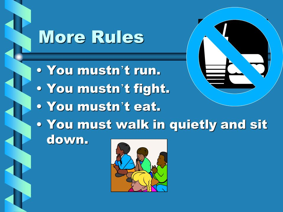 More Rules You mustn't run. You mustn't fight. You mustn't eat.