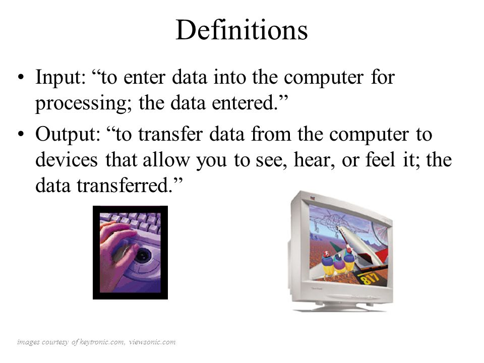 Definitions Input: to enter data into the computer for processing; the data entered.