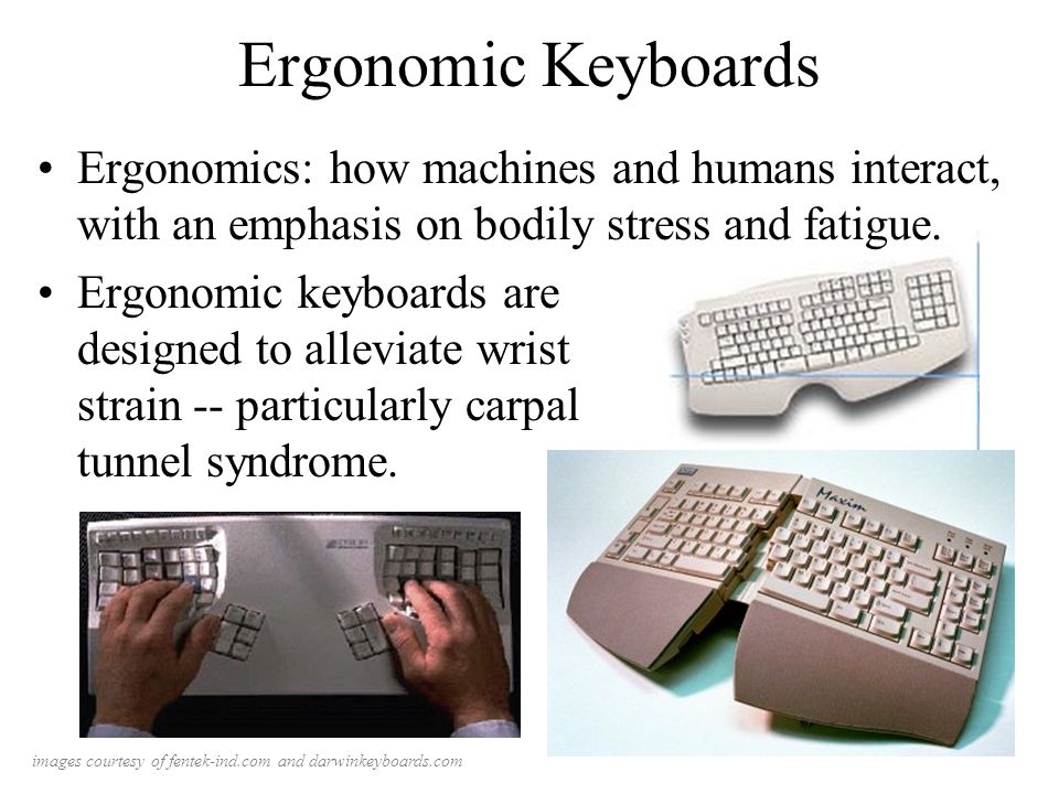 Ergonomic Keyboards Ergonomics: how machines and humans interact, with an emphasis on bodily stress and fatigue.