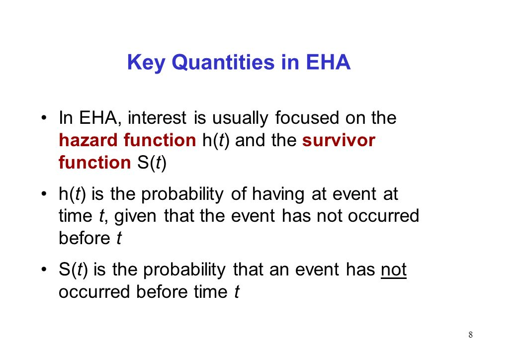 Key Quantities in EHA In EHA, interest is usually focused on the hazard function h(t) and the survivor function S(t)