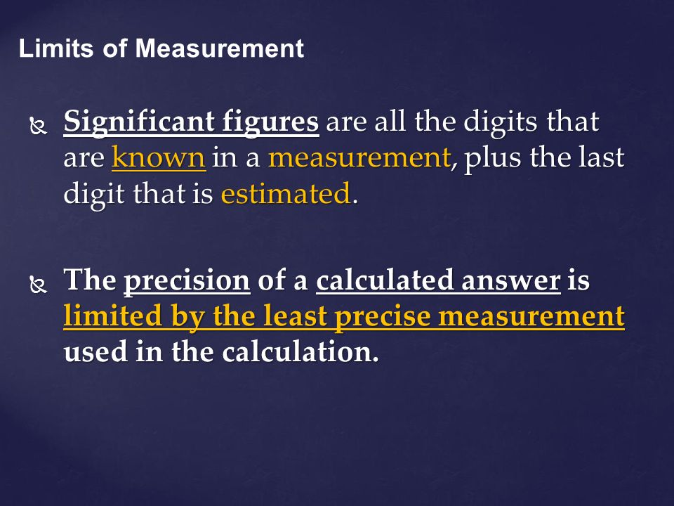 Limits of Measurement Significant figures are all the digits that are known in a measurement, plus the last digit that is estimated.