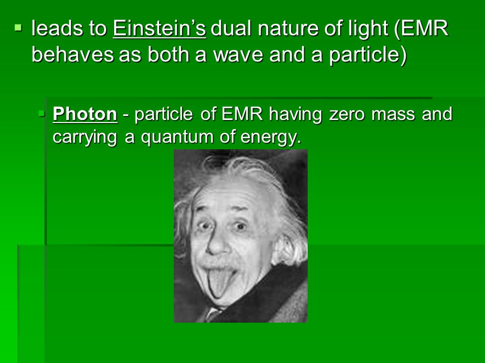 leads to Einstein's dual nature of light (EMR behaves as both a wave and a particle)