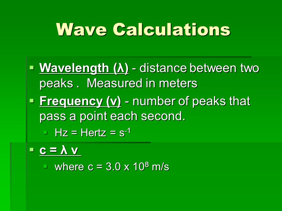 Wave Calculations Wavelength (λ) - distance between two peaks . Measured in meters. Frequency (v) - number of peaks that pass a point each second.