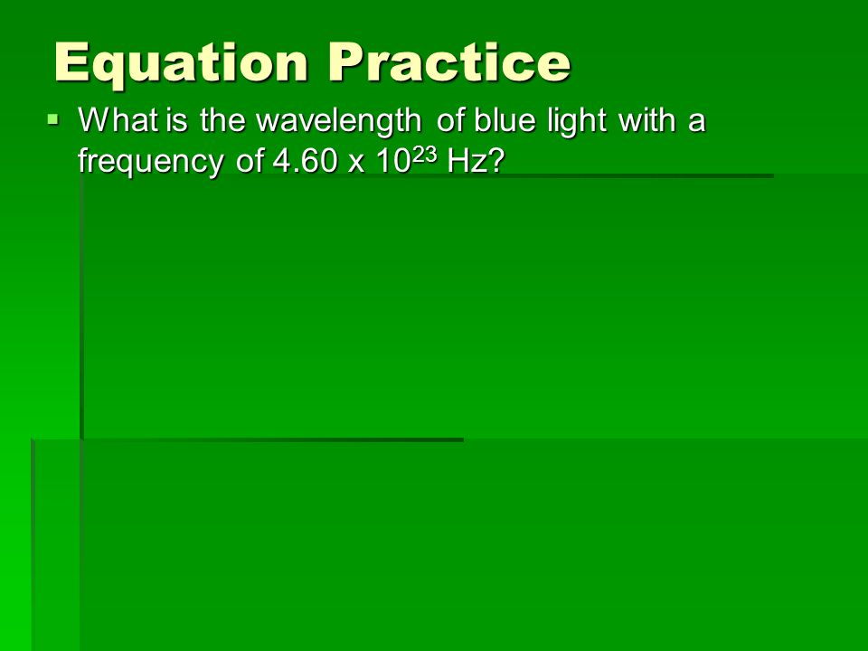 Equation Practice What is the wavelength of blue light with a frequency of 4.60 x 1023 Hz