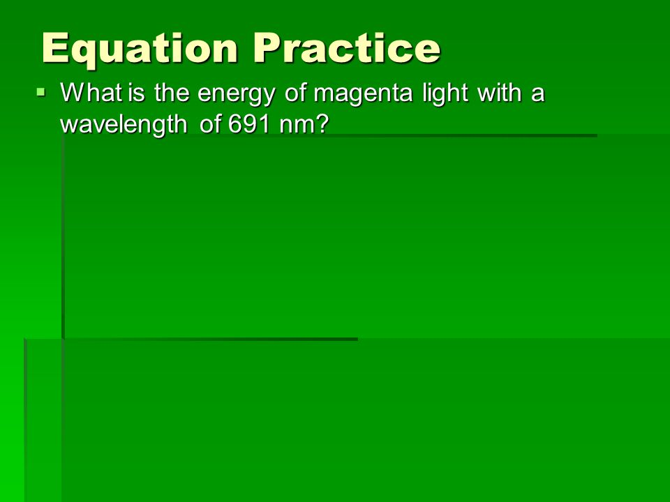 Equation Practice What is the energy of magenta light with a wavelength of 691 nm