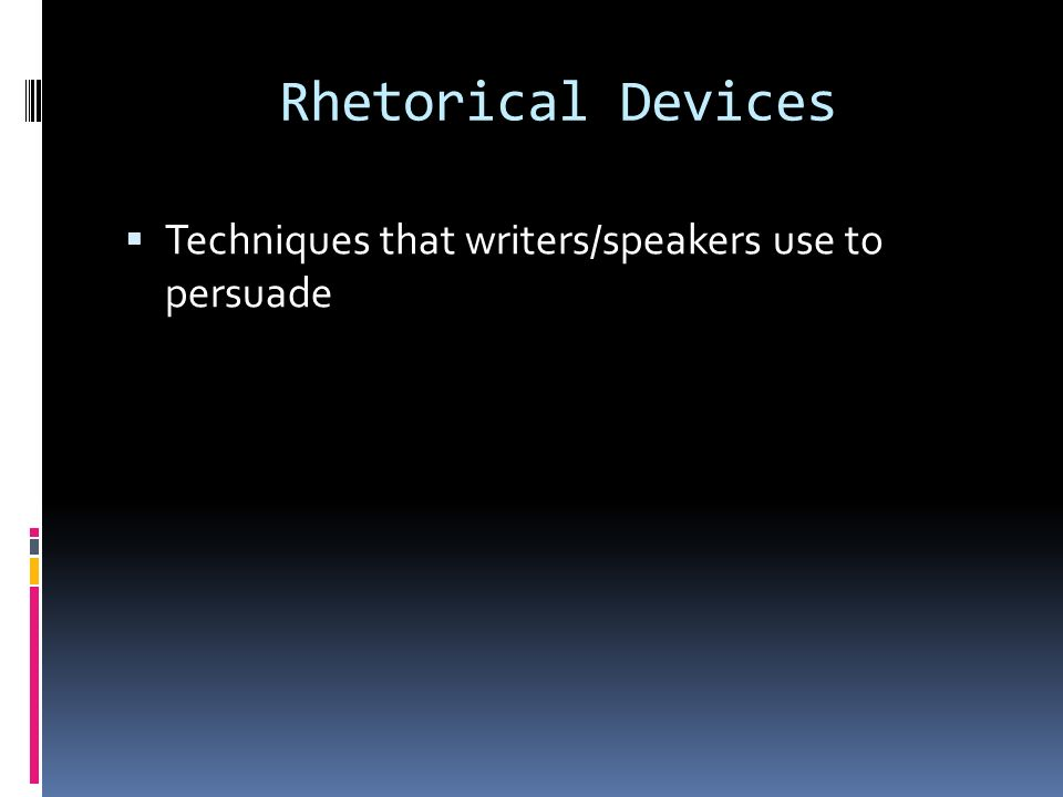 Rhetorical Devices Techniques that writers/speakers use to persuade