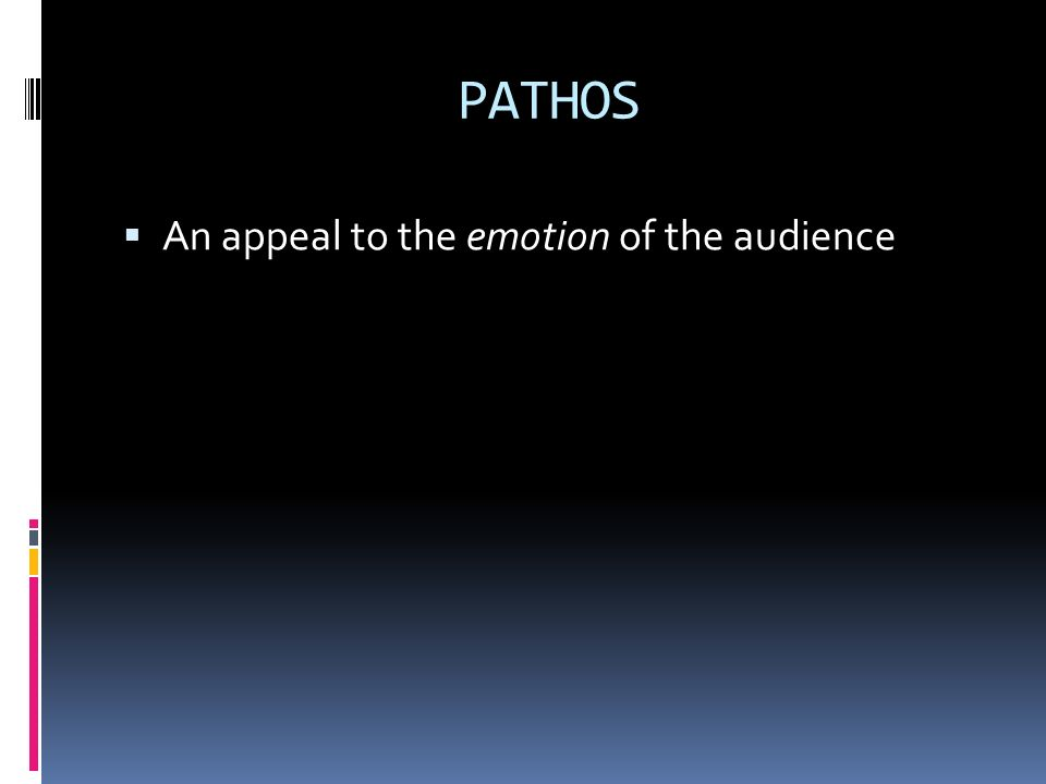 PATHOS An appeal to the emotion of the audience
