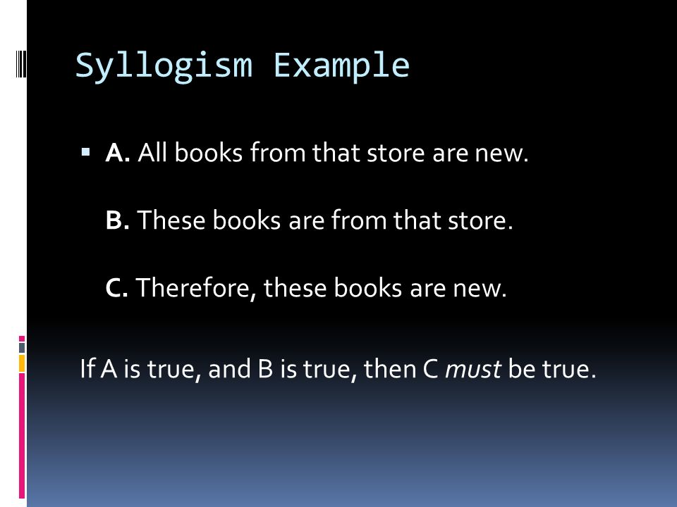 Syllogism Example A. All books from that store are new. B. These books are from that store. C. Therefore, these books are new.