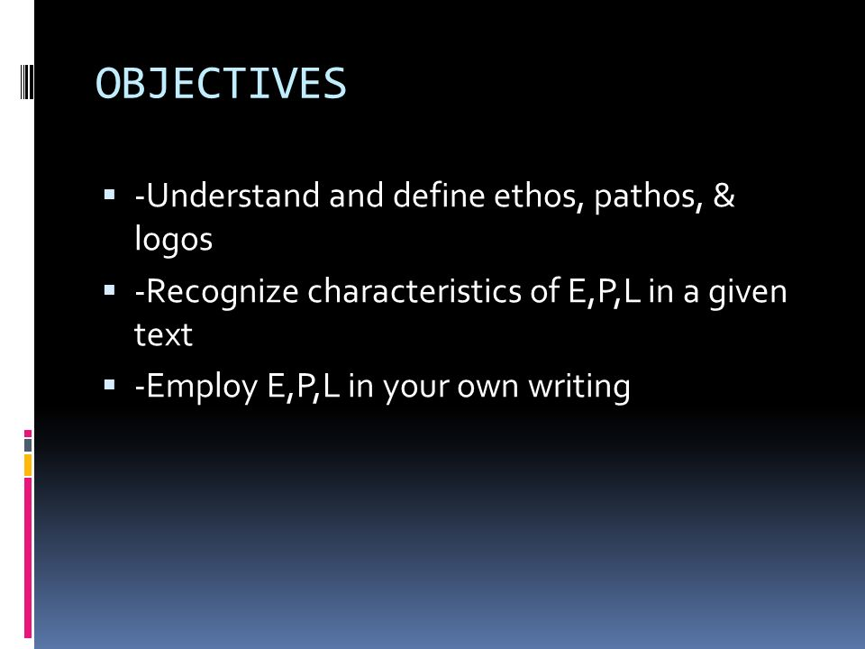 OBJECTIVES -Understand and define ethos, pathos, & logos