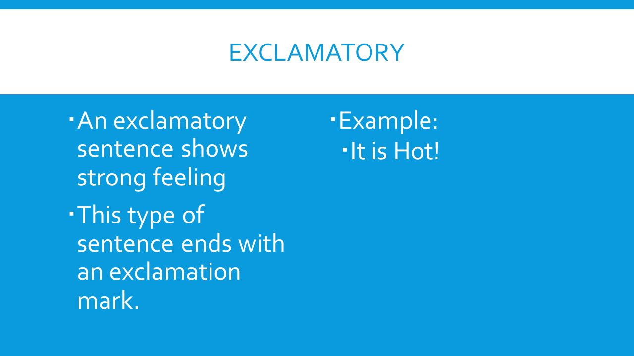 Exclamatory An exclamatory sentence shows strong feeling. This type of sentence ends with an exclamation mark.