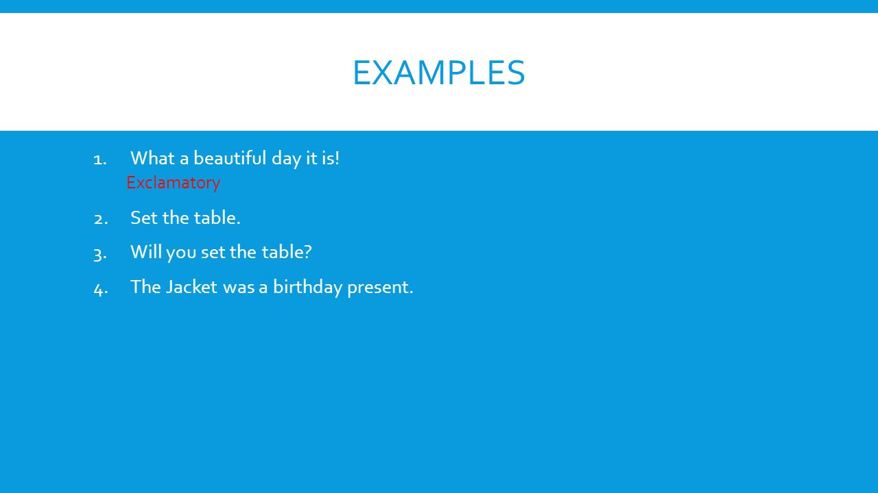 Examples What a beautiful day it is! Set the table.