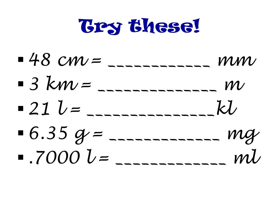 Try these! 48 cm = ____________ mm. 3 km = ______________ m. 21 l = _______________kl. 6.35 g = _____________ mg.