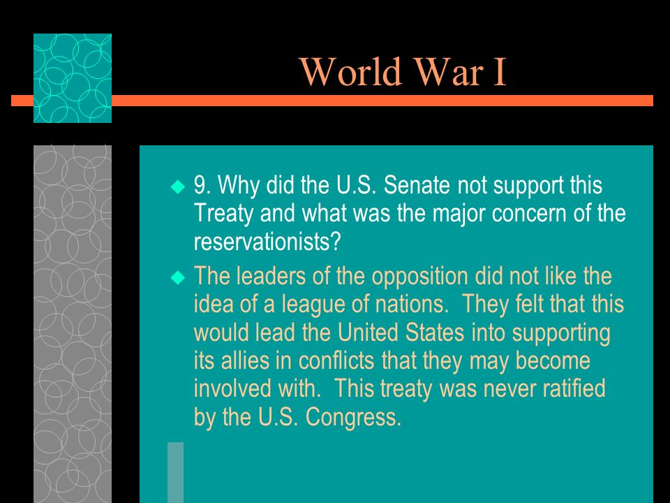 World War I 9. Why did the U.S. Senate not support this Treaty and what was the major concern of the reservationists