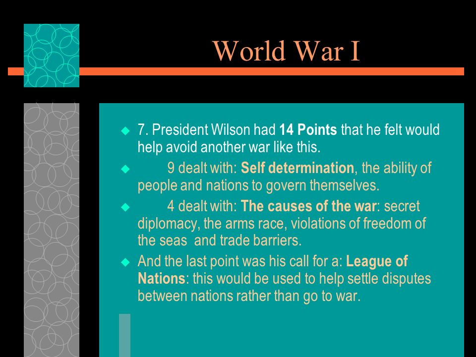 World War I 7. President Wilson had 14 Points that he felt would help avoid another war like this.