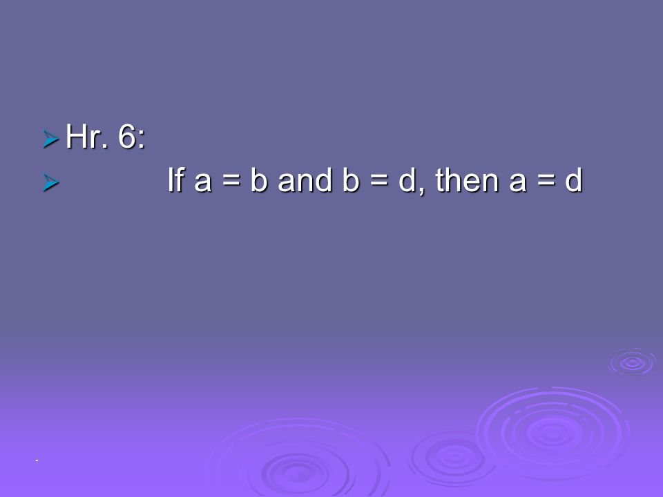Hr. 6: If a = b and b = d, then a = d .