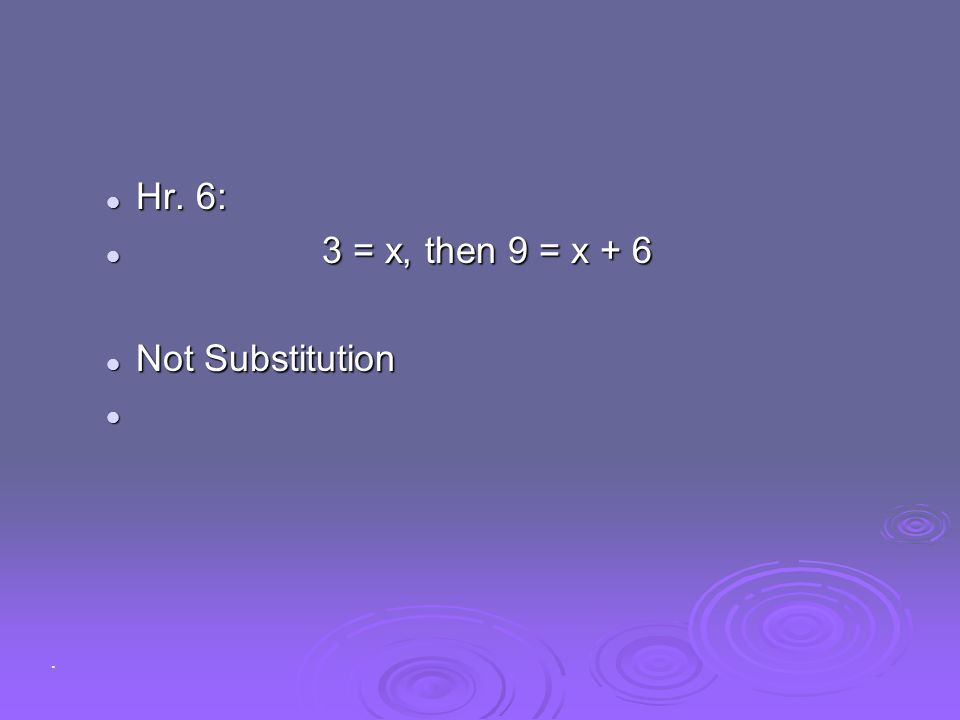 Hr. 6: 3 = x, then 9 = x + 6 Not Substitution .