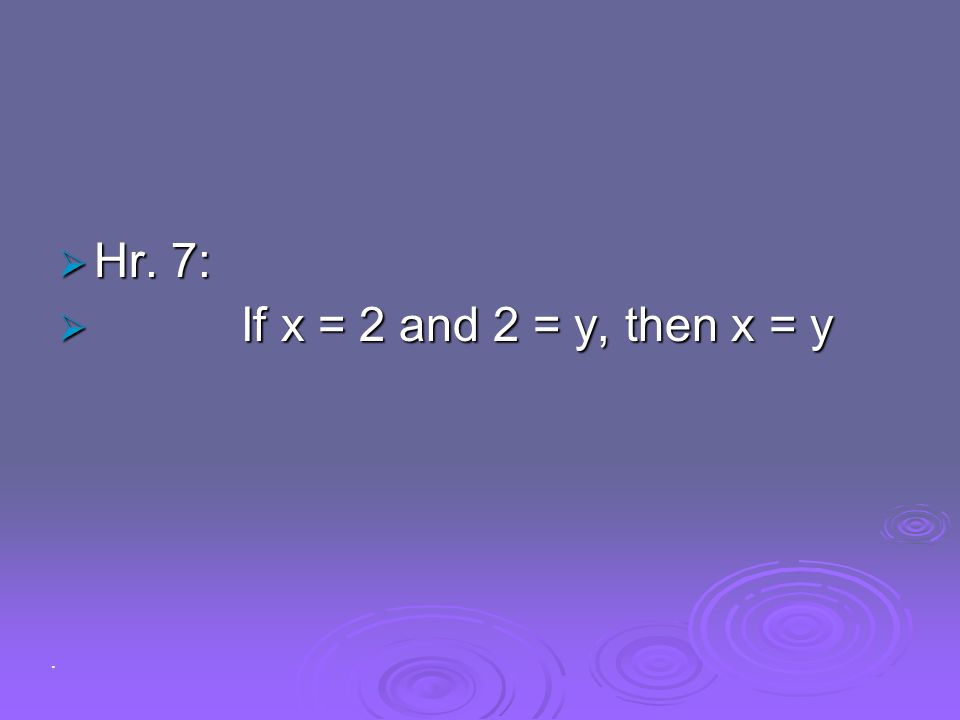 Hr. 7: If x = 2 and 2 = y, then x = y .